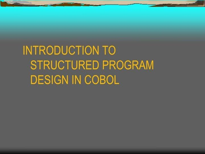 INTRODUCTION TO STRUCTURED PROGRAM DESIGN IN COBOL PowerPoint Presentation - ID:522110