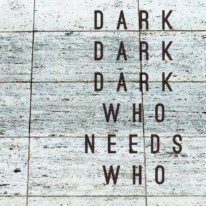 Dark Dark Dark : Who Needs Who