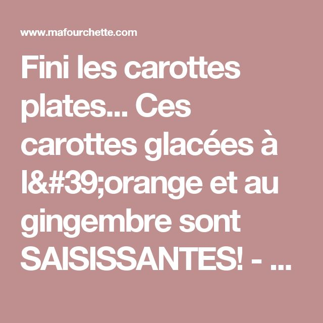 Fini les carottes plates... Ces carottes glacées à l'orange et au gingembre sont SAISISSANTES!  - Ma Fourchette