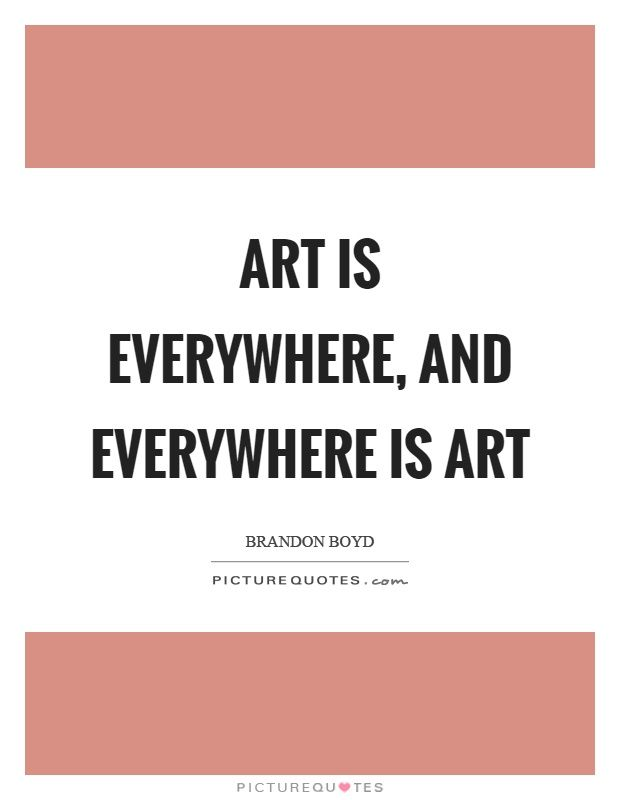 Art Is Everywhere And Everywhere Is Art Art Everywhere Quotes On