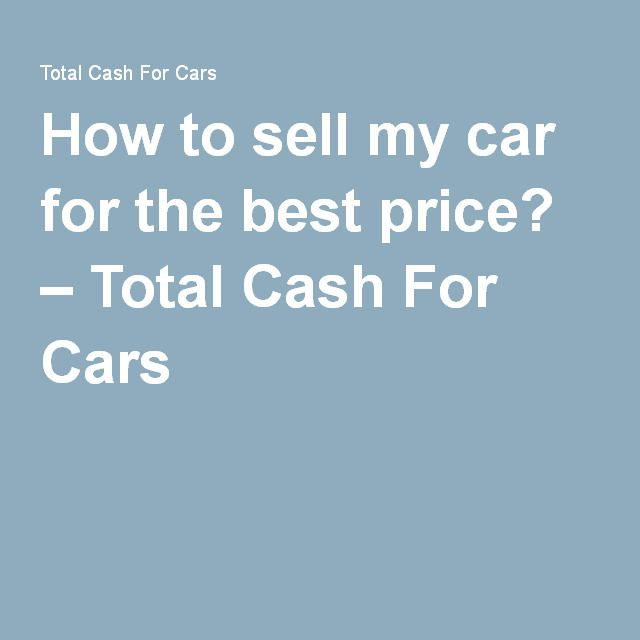 How to sell my car for the best price? – Total Cash For Cars