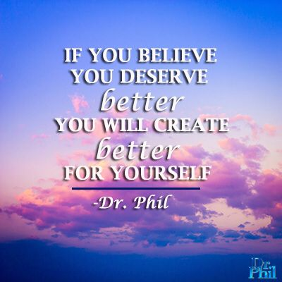 If you believe you deserve better, you will create better for yourself. #DrPhil                                                                                                                                                      More