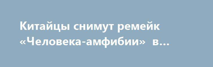 Китайцы снимут ремейк «Человека-амфибии» в Крыму Впроизводстве «Человека-амфибии» кинематографистам изКНР помогут российские киностудии «Ленфильм» и«Главкино».