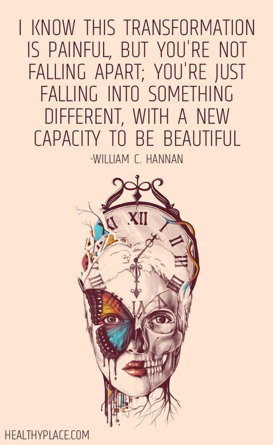 Quote on mental health: I know this transformation is painful, but you're not falling apart; you're just falling into something different, with a new capacity to be beautiful. -William C. Hannan.  http://www.HealthyPlace.com