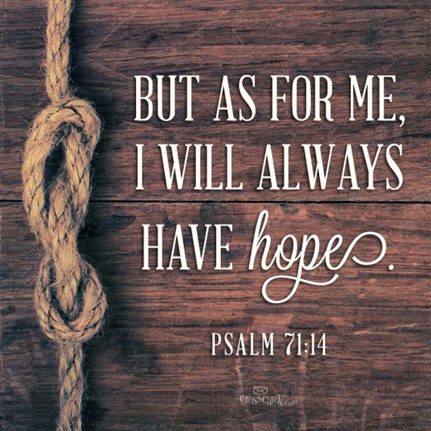 HOPE in God ALWAYS. He  keeps every promise. Psalm 71. Faith Encouragement & Inspiration. #DdO:) MOST #POPULAR RE-PINS - https://www.pinterest.com/DianaDeeOsborne/hope-and-dreams/ - HOPE AND DREAMS. By the way: LOGIC says God cannot lie, but so does scripture: Numbers 23:19 and Titus 1:2, for example. Remember that First Corinthians 13 THE LOVE CHAPTER also describes THE LORD who is love.