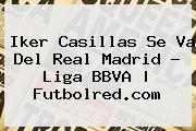 http://tecnoautos.com/wp-content/uploads/imagenes/tendencias/thumbs/iker-casillas-se-va-del-real-madrid-liga-bbva-futbolredcom.jpg Iker Casillas. Iker Casillas se va del Real Madrid - Liga BBVA | Futbolred.com, Enlaces, Imágenes, Videos y Tweets - http://tecnoautos.com/actualidad/iker-casillas-iker-casillas-se-va-del-real-madrid-liga-bbva-futbolredcom/