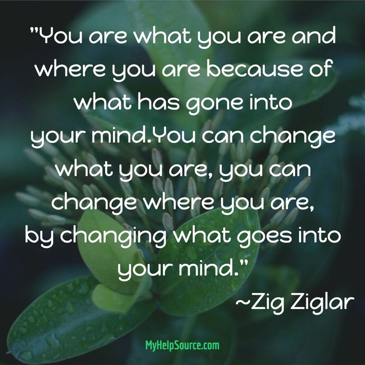 """You are what you are and where you are because of what has gone into your mind.You can change..."" . ~Zig Ziglar"