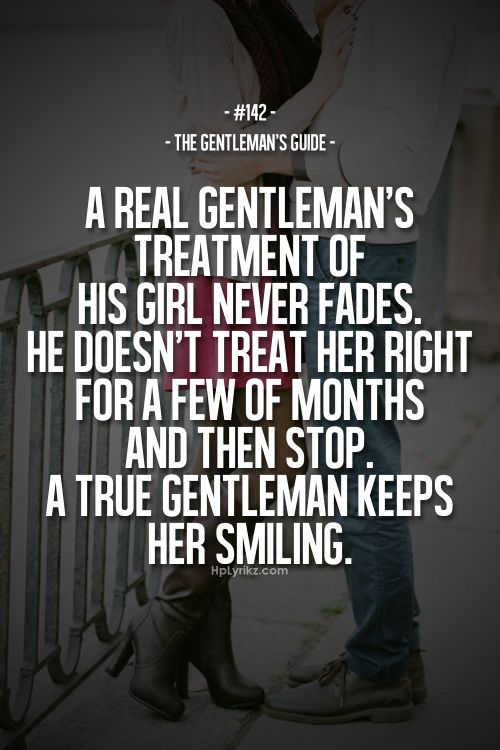 Rule #142: A real gentleman's treatment of his girl never fades. He doesn't treat her right for a few months and then stop. A true gentleman keeps her smiling. #guide #gentleman