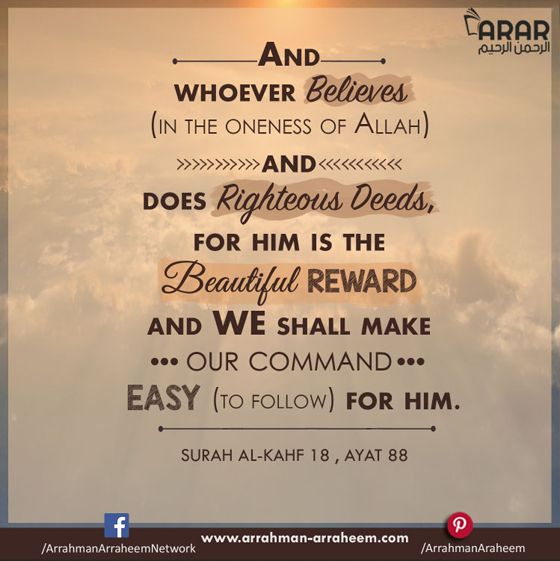 And whoever believes (in the Oneness of Allah) and does righteous deeds, for him is the beautiful reward and We shall make Our command Easy (to follow) for him.  {Al-Quran:Surah SURAH Al-Kahf 18, AYAT 88} #ARAR #Quran #RewardbyAllah #Hadith #RighteousDeeds  http://arrahman-arraheem.com/whoever-believes/