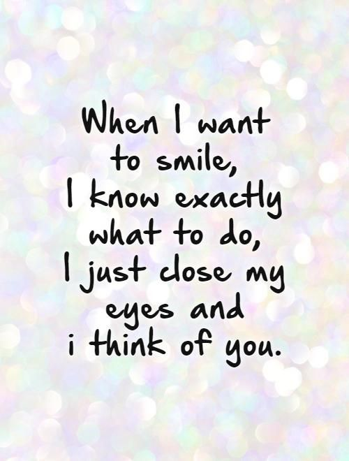 When I want  to smile,  I know exactly what to do,  I just close my eyes and  i think of you.  . Picture Quotes.