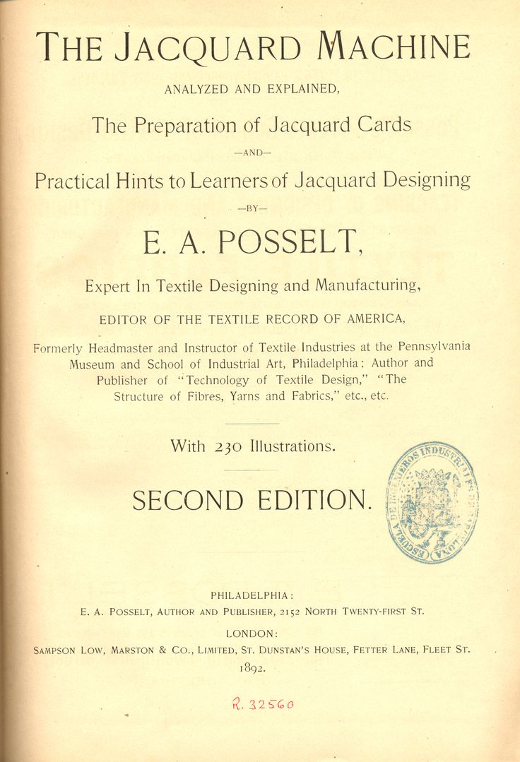 The Jacquard machine analyzed and explained : the preparation of Jacquard cards and practical hints to learners of Jacquard designing / by E.A.Posselt  Second edition Philadelphia : E.A.Posselt ; London : Sampson Low, Marston & Co., 1892