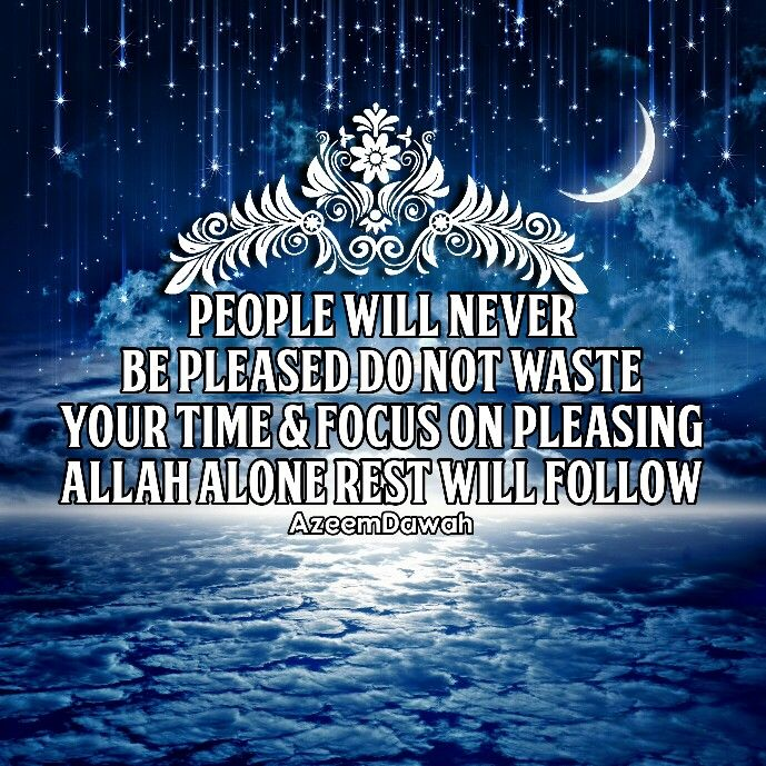 People will never be pleased Do not waste your time & focus On pleasing ALLAH alone, Rest will follow