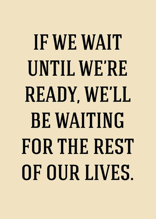"""If we want until we're ready,we'll be waiting for the rest of our lives"""