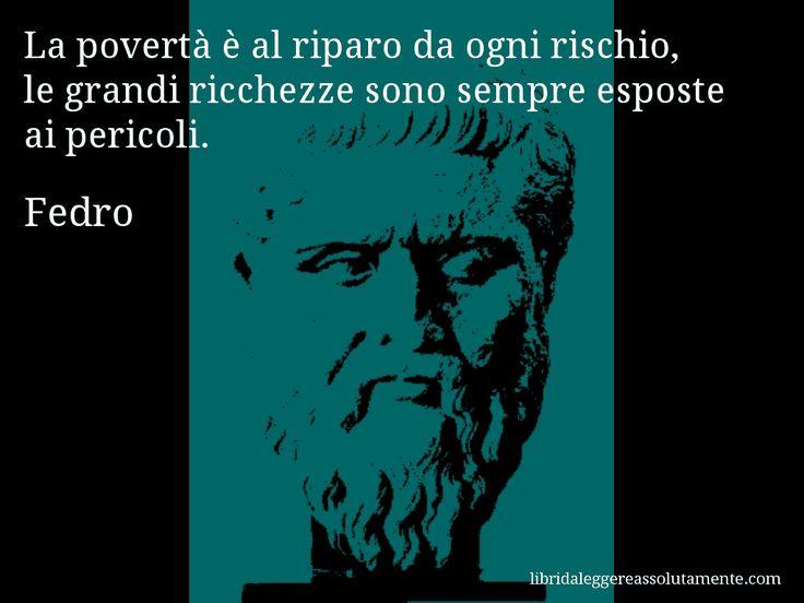 Aforisma di Fedro , La povertà è al riparo da ogni rischio, le grandi ricchezze sono sempre esposte ai pericoli.