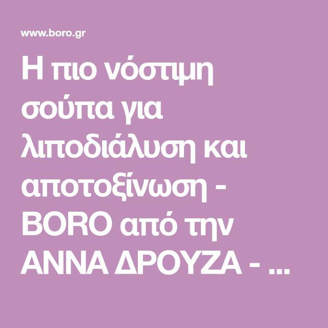 Η πιο νόστιμη σούπα για λιποδιάλυση και αποτοξίνωση - BORO από την ΑΝΝΑ ΔΡΟΥΖΑ - boro.gr