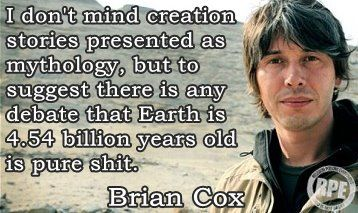 """I don't mind creation stories presented as mythology, but to suggest there is any debate that Earth is 4.54 billion years old is pure shit."" ~ Brian Cox"