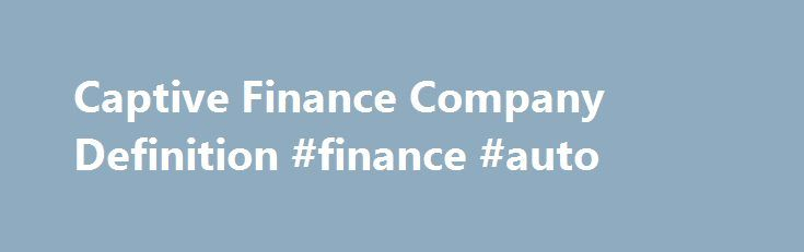 Captive Finance Company Definition #finance #auto http://finance.remmont.com/captive-finance-company-definition-finance-auto/  #finance companies # Captive Finance Company What is a 'Captive Finance Company' A captive finance company is a subsidiary whose purpose is to provide financing to customers buying the parent company's product. Captive finance companies can range in size from mid-sized entities to giant firms, depending on the size of the parent company. Their range […]