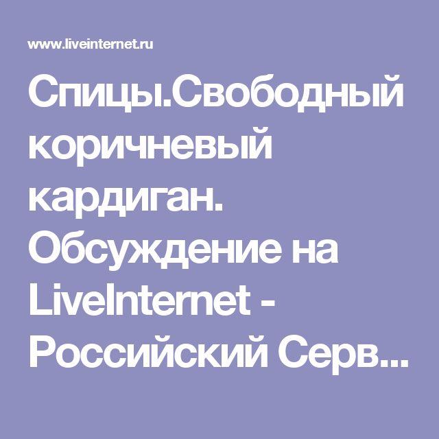 Спицы.Свободный коричневый кардиган. Обсуждение на LiveInternet - Российский Сервис Онлайн-Дневников
