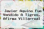 http://tecnoautos.com/wp-content/uploads/imagenes/tendencias/thumbs/javier-aquino-fue-vendido-a-tigres-afirma-villarreal.jpg Javier Aquino. Javier Aquino fue vendido a Tigres, afirma Villarreal, Enlaces, Imágenes, Videos y Tweets - http://tecnoautos.com/actualidad/javier-aquino-javier-aquino-fue-vendido-a-tigres-afirma-villarreal/
