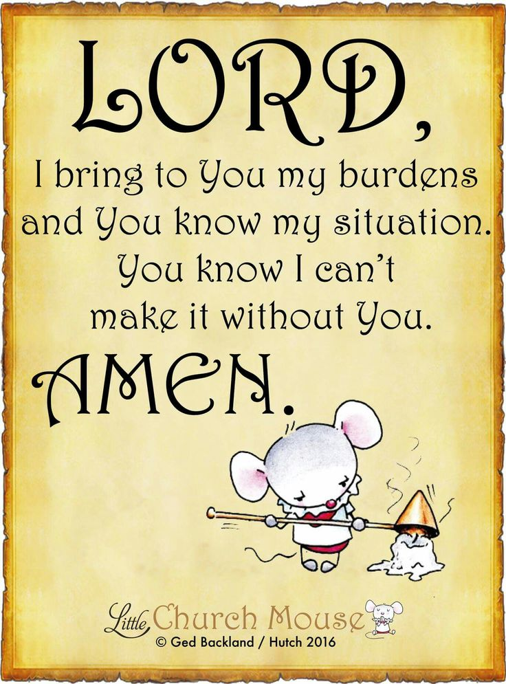 ❤❤❤ Lord, I bring to You my burdens and You know my situation. You know I can't make it without You. Amen...Little Church Mouse 6 May 2016 ❤❤❤