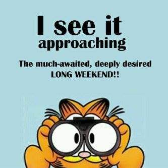I see it approaching..the long weekend.