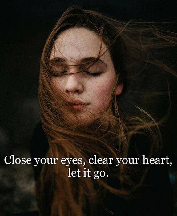 Close your eyes clear your heart let it go.