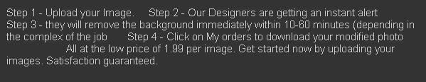 In order to avail the services of Cut the image.com, initially you have to upload the image to our site. Our designers will get an alert about the job and they will start to edit the image once they come in to online. The image editing service will be charged $1.99 per image.