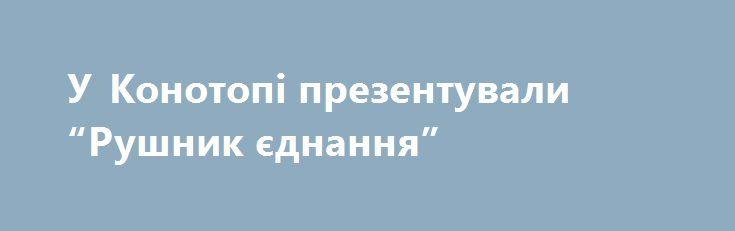 """У Конотопі презентували """"Рушник єднання"""" http://konotop.in.ua/novosti/ostann-novini/u-konotopi-prezentuvali-rushnik-yednannya/  24 січня в Конотопській загальноосвітній школі № 11 відбулася презентація та вшанування рушника, який є..."""