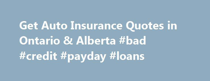 Get Auto Insurance Quotes in Ontario & Alberta #bad #credit #payday #loans http://insurance.remmont.com/get-auto-insurance-quotes-in-ontario-alberta-bad-credit-payday-loans/  #automobile insurance quotes # Free Car Insurance Quotes Auto Quotes from Ontario & Alberta Insurance Brokers Tailored, No Obligation Quotes Simply complete our quick insurance questionnaire (takes about 5 minutes), and we ll help you find the auto insurance broker tailored to your needs. Get a quote from multiple car…