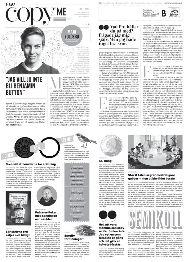 #7/2013  Maja Folgerø om att hitta hem – och leva baklänges / Oreo – kaka eller fyllning? / Ny bok om särskrivningar / Spotify för tidningar! / Topparna på Twitter / Gravid och copywriter – går det ens? / Aptonymer / Koll på semikolon? / Stor & Liten hyllar roligare gubbar / Magnus Lindkvist om framtiden och LSD / Så gör du en effektiv annons / Isabelle Strömstedt väljer 3 / The Dan Plan / Patientens pris / Google skapar poesi / It's so viral / 30 mot 20 – en blogg om löpning