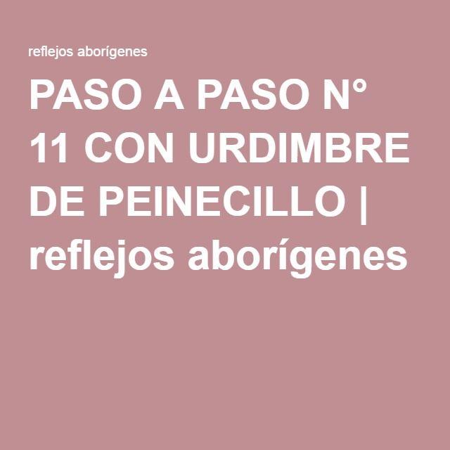 PASO A PASO N° 11 CON URDIMBRE DE PEINECILLO   reflejos aborígenes