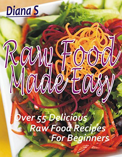 Amazon.com: Raw Food Made Easy: Over 55 Delicious Raw Food Recipes for Beginners eBook: Diana S: Kindle Store