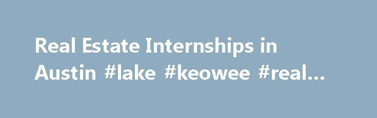 Real Estate Internships in Austin #lake #keowee #real #estate http://real-estate.remmont.com/real-estate-internships-in-austin-lake-keowee-real-estate/  #real estate austin # Find Real Estate Internships in Austin Are you looking for a Real Estate internship in Austin? Real Estate internships are the best way to bridge the gap between going to school and landing great job. Internships can help provide valuable work experience by learning the ropes from more experienced professionals. At……