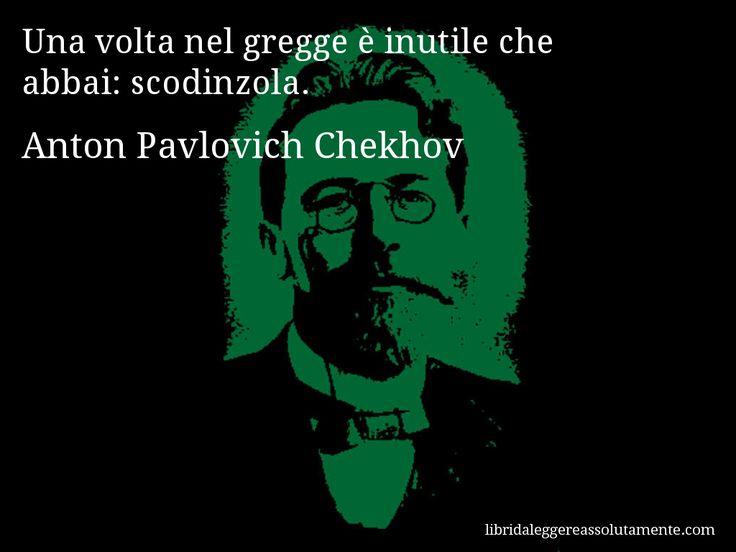 Aforisma di Anton Pavlovich Chekhov : Una volta nel gregge è inutile che abbai: scodinzola.