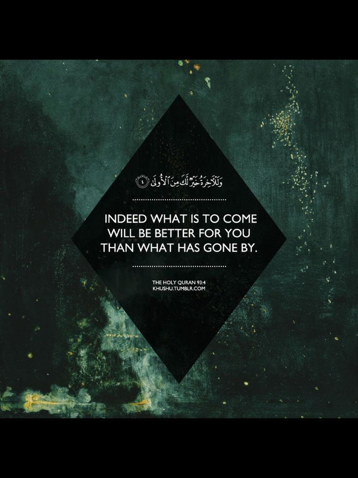 Quran (93:4). Indeed what is to come (the Hereafter) will be better for you than what has gone by (life of this world).