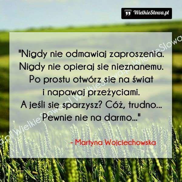"""""""Nigdy nie odmawiaj zaproszenia. Nigdy nie opieraj się nieznanemu. Po prostu otwórz się na świat i napawaj przeżyciami. A jeśli się sparzysz? Cóż, trudno...Pewnie nie na darmo..."""" - Martyna Wojciechowska"""