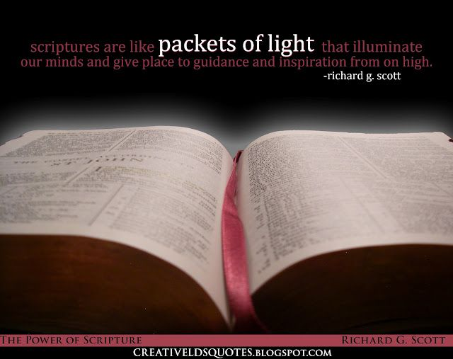 Elder Richard G Scott-Scriptures are like packets of light that illuminate our minds and give place to guidance and inspiration from on high. They can become the key to open the channel to communion with our Father in Heaven and His Beloved Son, Jesus Christ.