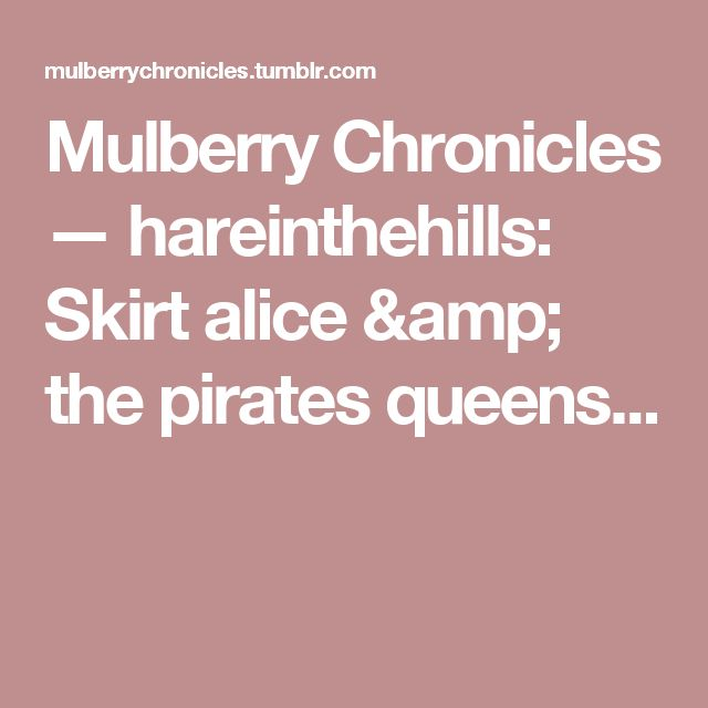 Mulberry Chronicles — hareinthehills:   Skirt alice & the pirates queens...