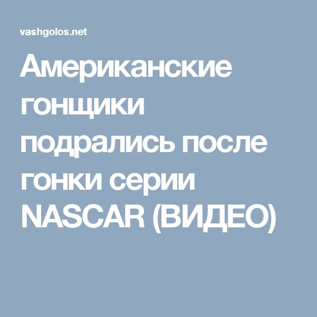 Американские гонщики подрались после гонки серии NASCAR (ВИДЕО)