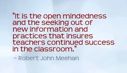 """It is the open mindedness and the seeking out of new information and practices that insures teachers continued success in the classroom.""- Robert John Meehan"