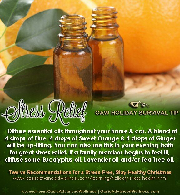 STRESS RELIEF - OAW Holiday Survival Tip  Twelve Recommendations for a Stress-Free, Stay-Healthy Christmas www.oasisadvancedwellness.com/learning/holiday-stress-health.html    Diffuse essential oils throughout your home & car. A blend of 4  drops of Pine; 4 drops of Sweet Orange & 4 drops of Ginger will be up-lifting. You can also use this in your evening bath for great stress relief. If a family member begins to feel ill, diffuse some Eucalyptus oil, Lavender oil and/or Tea Tree oil.