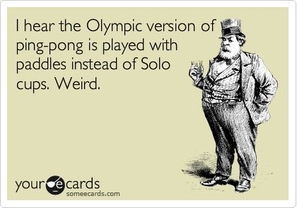 I hear the Olympic version of ping-pong is played with paddles instead of Solo cups. Weird.: Thoughts, Laughing, Quotes, Wrong Drinks, Giggles, True, Funny Stuff, Humor, Things