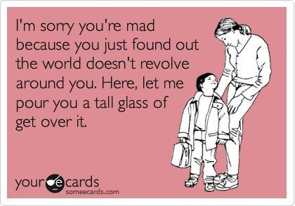here, let me pour you a tall glass of get over it..