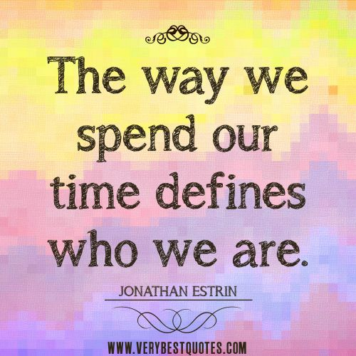 """The way we spend our time defines who we are.  And who we spend time with, an old quote says, """"Be careful, if you lay down with dogs you'll get up with fleas."""""""