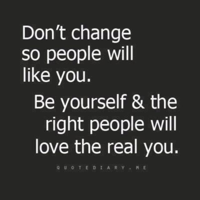 I have had many instances where I changed myself for people to like me but even though good friends are hard to find they will always make their way into your life