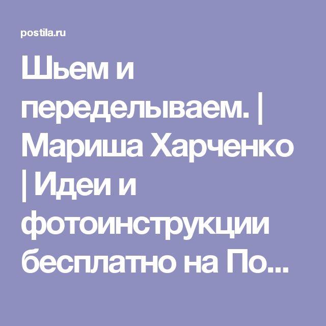 Шьем и переделываем. | Мариша Харченко | Идеи и фотоинструкции бесплатно на Постиле
