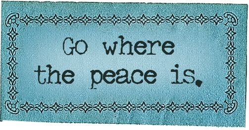 go where the peace is