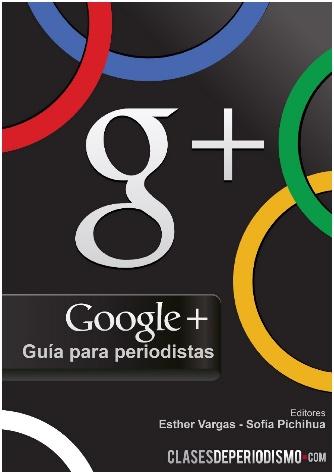 Google+, guía para periodistas. Autores: Esther Vargas y Sofía Pichihua. Año: 2011 http://www.clasesdeperiodismo.com/2011/08/09/descarga-google-guia-para-periodistas/