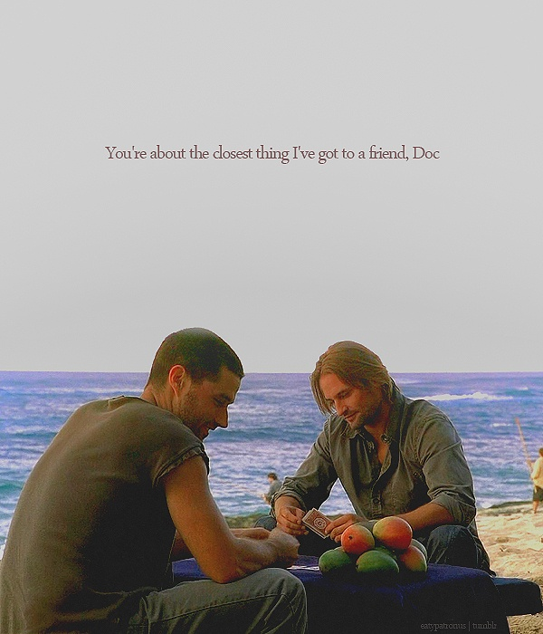 You're about the closest thing I've got to a friend, Doc- Sawyer & Jack, LOST