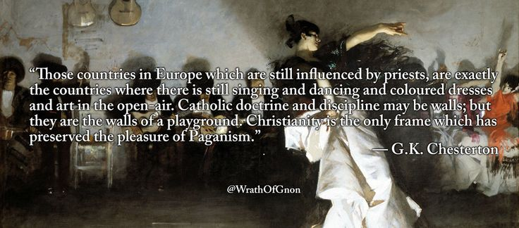 """Those countries in Europe which are still influenced by priests, are exactly the countries where there is still singing and dancing and coloured dresses and art in the open-air. Catholic doctrine and discipline may be walls; but they are the walls..."